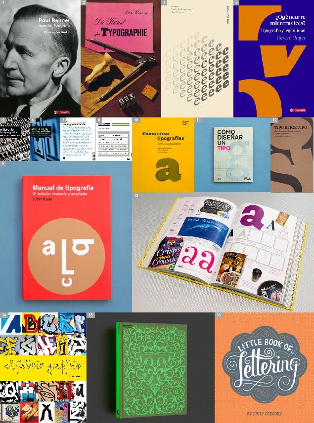 [1] Paul Renner maestro tipógrafo, CHRISTOPHER BURKE (Campgràfic) – [2] Die Kunst der Typographie, PAUL RENNER (Campgràfic) – [3] El trazo, GERRIT NOORDZIJ (Campgràfic) – [4] ¿Qué ocurre mientras lees?, GERARD UNGER (Campgràfic) – [5] Signos, símbolos, marcas, señales, ADRIAN FRUTIGER (Gustavo Gili) – [6] El libro de la tipografía, ADRIAN FRUTIGER (Gustavo Gili) – [7] 22 consejos sobre tipografía, ENRIC JARDÍ (Actar) – [8] Ortotipografía para diseñadores, RAQUEL MARÍN ÁLVAREZ (Gustavo Gili) – [9] Manual de tipografía, JOHN KANE (Gustavo Gili) – [10] Cómo crear tipografías, CRISTÓBAL HENESTROSA · LAURA MESEGUER · JOSÉ SCAGLIONE – [11] Cómo diseñar un tipo, Design Museum (Gustavo Gili) – [12] Tipo elige tipo (Tipo-e) – [13] Made with FontFont, FontShop – [14] Alfabeto graffiti, CLAUDIA WALDE (Gustavo Gili) – [15] More is More, DANIEL NAVARRO (Index Book) – [16] Little Book of Lettering, EMILY GREGORY (Chronicle Book)